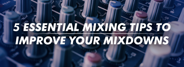5 Essential Mixing Tips to Improve Your Mixdowns
