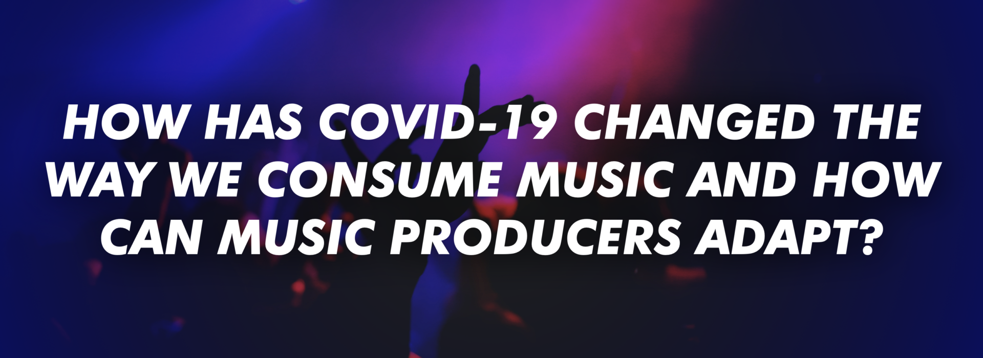 How Has COVID-19 Changed The Way We Consume Music And How Can Music Producers Adapt?